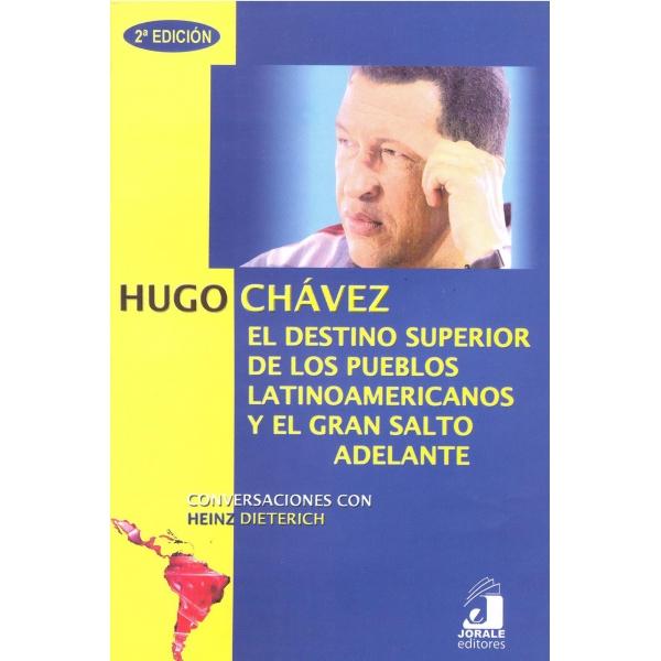 HUGO CHÁVEZ. El destino superior de los pueblos latinoamericanos y el gran salto adelante. Conversaciones con Heinz Dieterich